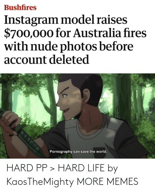 Pornography: Bushfires  Instagram model raises  $700,000 for Australia fires  with nude photos before  account deleted  Pornography  can save the world. HARD PP > HARD LIFE by KaosTheMighty MORE MEMES