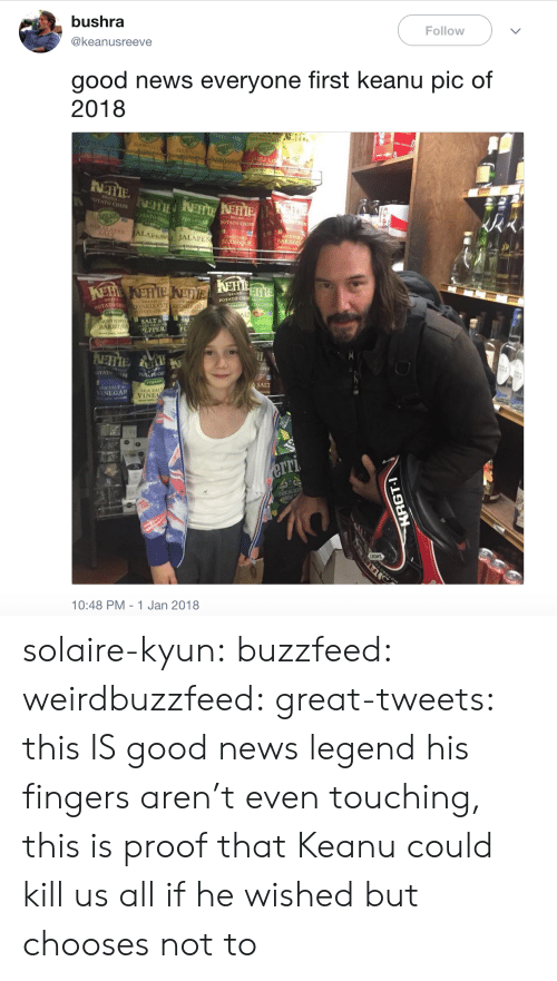 good news everyone: bushra  @keanusreeve  Follow  good news everyone first keanu pic of  2018  AWATA  TATO CHIP  POTATO CHI  RRAND  POTATO CHI  TO CHIP  SALT&  PEPPER  PO CHI  SALT  A SALT&  VINEGAR  SEA SALT  VINE  BOHS  10:48 PM - 1 Jan 2018 solaire-kyun: buzzfeed:  weirdbuzzfeed:  great-tweets: this IS good news  legend  his fingers aren't even touching, this is proof that Keanu could kill us all if he wished but chooses not to