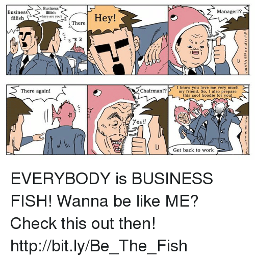 Be Like, Dank, and Friends: Business  Business  fiiiish  where are you?  fiiiish  There again!  There  Hey!  Chairman!?  es.  Manager  IE  I know you love me very much  my friend. So, I also prepare  this cool hoodie for you!  Get back to work EVERYBODY is BUSINESS FISH!  Wanna be like ME?  Check this out then! http://bit.ly/Be_The_Fish