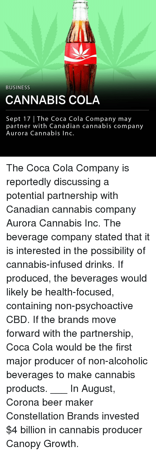 Beer, Coca-Cola, and Memes: BUSINESS  CANNABIS COLA  Sept 17   The Coca dian cannabis company  partner with Canadian cannabis company  Aurora Cannabis Inc. The Coca Cola Company is reportedly discussing a potential partnership with Canadian cannabis company Aurora Cannabis Inc. The beverage company stated that it is interested in the possibility of cannabis-infused drinks. If produced, the beverages would likely be health-focused, containing non-psychoactive CBD. If the brands move forward with the partnership, Coca Cola would be the first major producer of non-alcoholic beverages to make cannabis products. ___ In August, Corona beer maker Constellation Brands invested $4 billion in cannabis producer Canopy Growth.