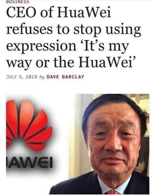 barclay: BUSINESS  CEO of HuaWei  refuses to stop using  expression 'It's my  way or the HuaWei'  JULY 5, 2018 by DAVE BARCLAY  AWEI