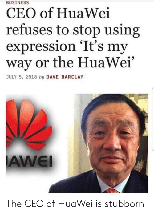 barclay: BUSINESS  CEO of HuaWei  refuses to stop using  expression 'It's my  way or the HuaWei'  JULY 5, 2018 by DAVE BARCLAY  AWEI The CEO of HuaWei is stubborn