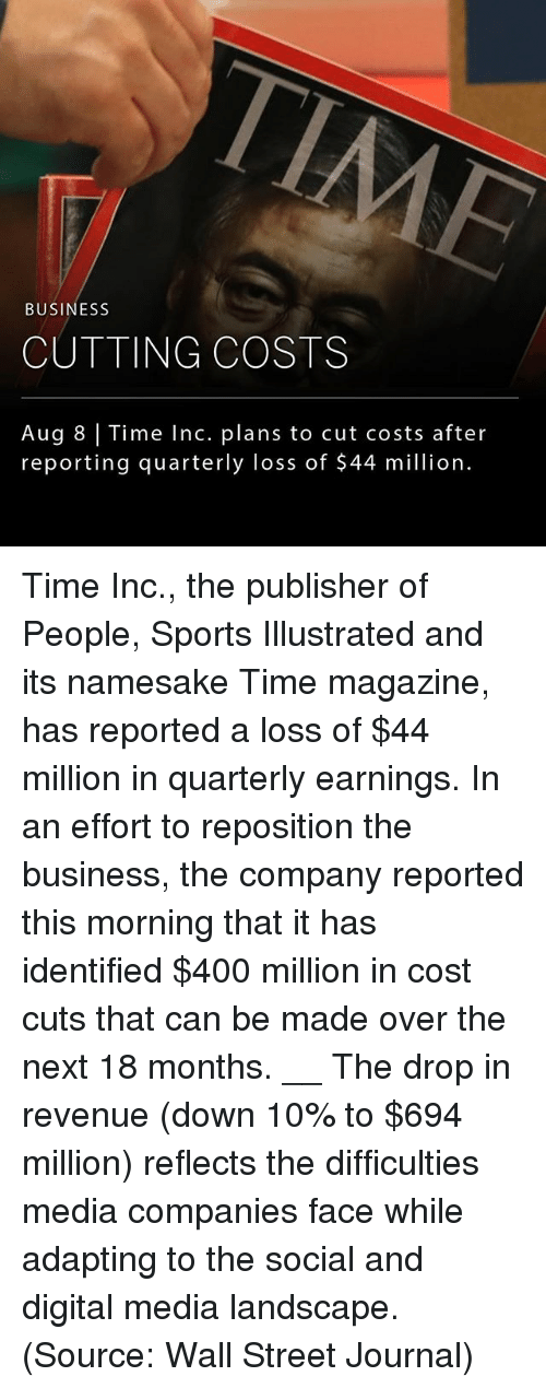 time magazine: BUSINESS  CUTTING COSTS  Aug 8 Time Inc. plans to cut costs after  reporting quarterly loss of $44 million. Time Inc., the publisher of People, Sports Illustrated and its namesake Time magazine, has reported a loss of $44 million in quarterly earnings. In an effort to reposition the business, the company reported this morning that it has identified $400 million in cost cuts that can be made over the next 18 months. __ The drop in revenue (down 10% to $694 million) reflects the difficulties media companies face while adapting to the social and digital media landscape. (Source: Wall Street Journal)