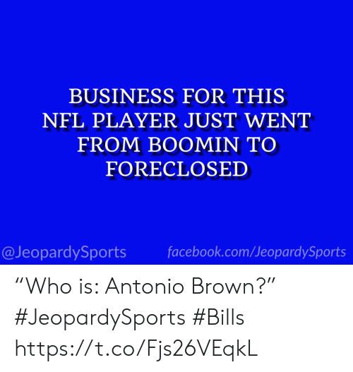 """Antonio Brown: BUSINESS FOR THIS  NFL PLAYER JUST WENT  FROM BOOMIN TO  FORECLOSED  @JeopardySports facebook.com/JeopardySports """"Who is: Antonio Brown?"""" #JeopardySports #Bills https://t.co/Fjs26VEqkL"""