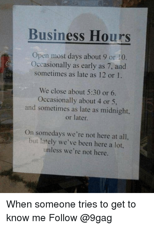 9gag, Memes, and Business: Business Hours  Open most days about 9 or 10  Occasionally as early as 7, and  sometimes as late as 12 or 1.  We close about 5:30 or 6.  Occasionally about 4 or 5,  and sometimes as late as midnight  or later  On somedays we're not here at all,  but lately we've been here a lot.,  unless we're not here. When someone tries to get to know me Follow @9gag