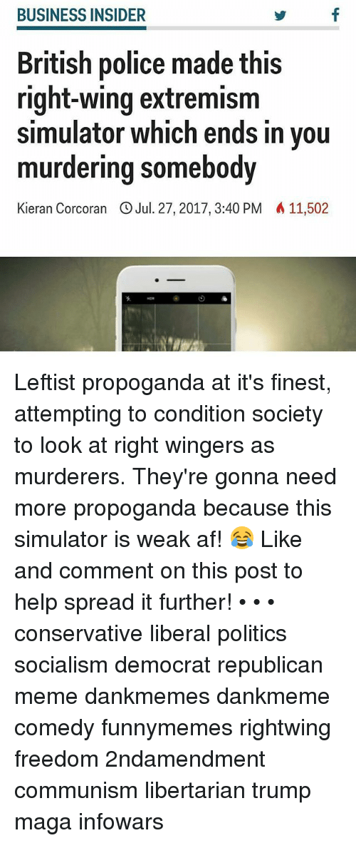 Republican Meme: BUSINESS INSIDER  British police made this  right-wing extremism  simulator which ends in you  murdering somebody  Kieran Corcoran OJul. 27,2017,3:40 PM 11,502 Leftist propoganda at it's finest, attempting to condition society to look at right wingers as murderers. They're gonna need more propoganda because this simulator is weak af! 😂 Like and comment on this post to help spread it further! • • • conservative liberal politics socialism democrat republican meme dankmemes dankmeme comedy funnymemes rightwing freedom 2ndamendment communism libertarian trump maga infowars