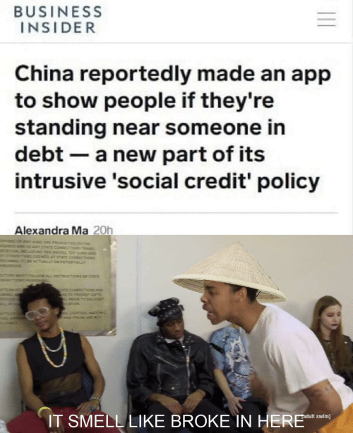 T D: BUSINESS  INSIDER  China reportedly made an app  to show people if they're  standing near someone in  debt a new part of its  intrusive 'social credit' policy  Alexandra Ma 20h  T D ARE PROHTED N THE  STATE CORRECTiONS TRANS  NG PER KNES TO UNS AND  DEEMED TATE CORECTIONS  BE ACTUALTOR POTENTIALLY  STFOLLOW ALL INSTRUCTIONS OF STATE  ONPERSO  T cOMAECTiONS P  TO PRESZN GIFTS  ORTO DEL/VER  ourz  GHTERSATICHES  wDPRON ARE NO  IT SMELL LIKE BROKE IN HERE  adult swim]