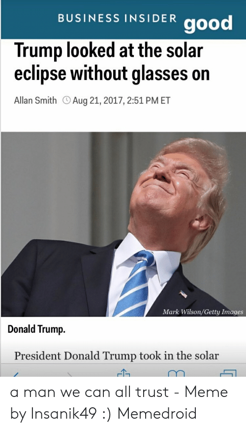Eclipse Solar 2017: BUSINESS INSIDER good  Trump looked at the solar  eclipse without glasses on  Allan Smith OAug 21, 2017, 2:51 PMET  Mark Wilson/Getty Images  Donald Trump.  President Donald Trump took in the solar a man we can all trust - Meme by Insanik49 :) Memedroid