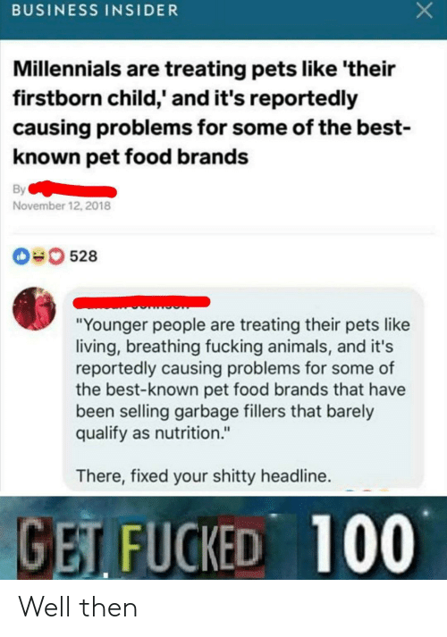 """insider: BUSINESS INSIDER  Millennials are treating pets like 'their  firstborn child,' and it's reportedly  causing problems for some of the best-  known pet food brands  By  November 12, 2018  0528  """"Younger people are treating their pets like  living, breathing fucking animals, and it's  reportedly causing problems for some of  the best-known pet food brands that have  been selling garbage fillers that barely  qualify as nutrition.""""  There, fixed your shitty headline.  GET FUCKED 100 Well then"""