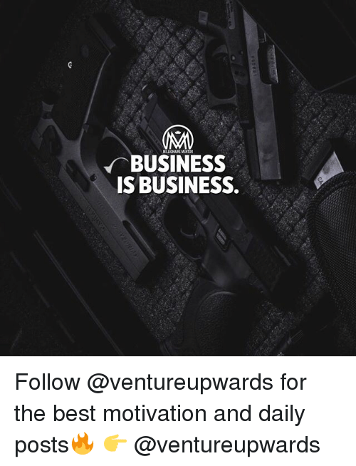 Memes, Best, and Business: BUSINESS  IS BUSINESS. Follow @ventureupwards for the best motivation and daily posts🔥 👉 @ventureupwards