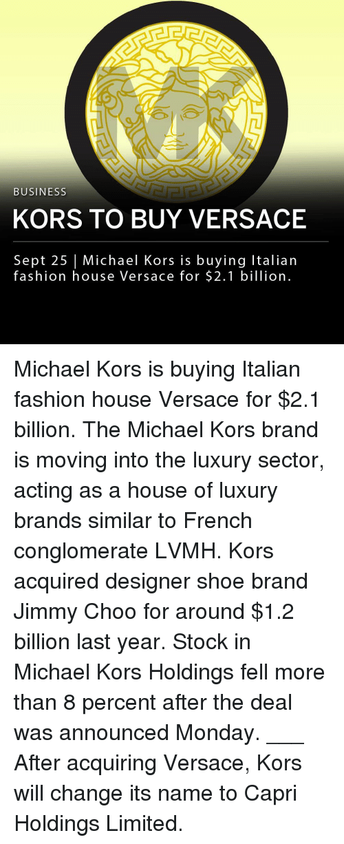 Versace: BUSINESS  KORS TO BUY VERSACE  Sept 25 | Michael Kors is buying Italian  fashion house Versace for $2.1 billion Michael Kors is buying Italian fashion house Versace for $2.1 billion. The Michael Kors brand is moving into the luxury sector, acting as a house of luxury brands similar to French conglomerate LVMH. Kors acquired designer shoe brand Jimmy Choo for around $1.2 billion last year. Stock in Michael Kors Holdings fell more than 8 percent after the deal was announced Monday. ___ After acquiring Versace, Kors will change its name to Capri Holdings Limited.