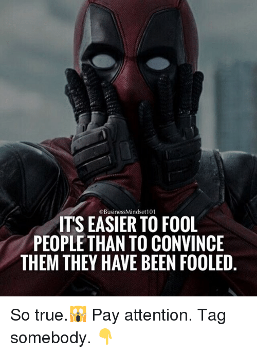 Memes, True, and Business: @Business Mindset 101  ITS EASIER TO FOOL  PEOPLE THAN TO CONVINCE  THEM THEY HAVE BEEN FOOLED So true.🙀 Pay attention. Tag somebody. 👇
