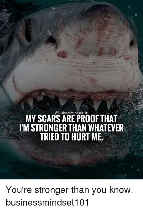 Memes, 🤖, and Proof: @Business Mindset 101  MY SCARS ARE PROOF THAT  ITM STRONGER THAN WHATEVER  TRIED TO HURT ME. You're stronger than you know. businessmindset101