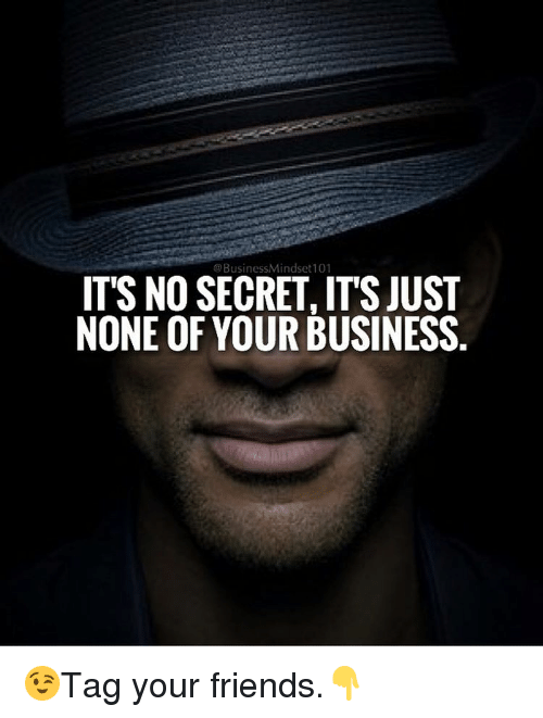 Memes, 🤖, and None of Your Business: @Business Mindset101  IT'S NO SECRET ITSJUST  NONE OF YOUR BUSINESS 😉Tag your friends.👇