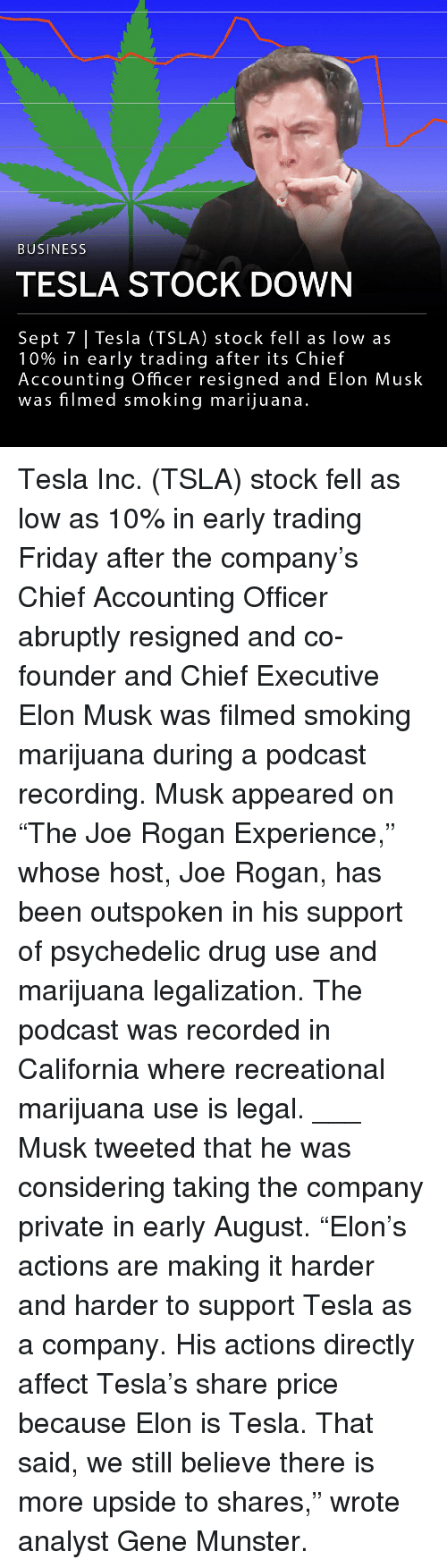 "psychedelic: BUSINESS  TESLA STOCK DOWN  Sept 7 | Tesla (TSLA) stock fell as low as  10% in early trading after its Chief  Accounting Officer resigned and Elon Musk  was filmed smoking marijuana.  US Tesla Inc. (TSLA) stock fell as low as 10% in early trading Friday after the company's Chief Accounting Officer abruptly resigned and co-founder and Chief Executive Elon Musk was filmed smoking marijuana during a podcast recording. Musk appeared on ""The Joe Rogan Experience,"" whose host, Joe Rogan, has been outspoken in his support of psychedelic drug use and marijuana legalization. The podcast was recorded in California where recreational marijuana use is legal. ___ Musk tweeted that he was considering taking the company private in early August. ""Elon's actions are making it harder and harder to support Tesla as a company. His actions directly affect Tesla's share price because Elon is Tesla. That said, we still believe there is more upside to shares,"" wrote analyst Gene Munster."