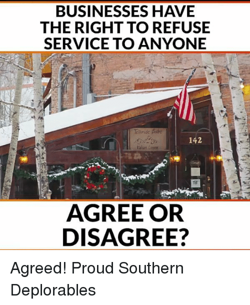 Deplorables: BUSINESSES HAVE  THE RIGHT TO REFUSE  SERVICE TO ANYONE  142  AGREE OR  DISAGREE? Agreed! Proud Southern Deplorables