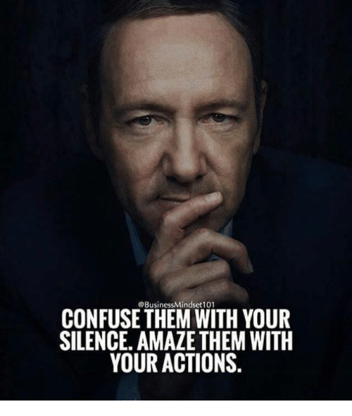 Silence, Them, and Confuse: @BusinessMindset 101  CONFUSE THEM WITH YOUR  SILENCE. AMAZE THEM WITH  YOUR ACTIONS.