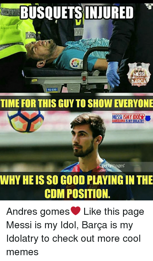 Cool Meme: BUSQUETS INJURED  10-220  TIME FOR THIS GUY TO SHOW EVERYONE  BARCELONA ISMY DOLATRY  rages  WHY HE IS SO GOOD PLAYINGIN THE  COMPOSITION. Andres gomes❤ Like this page Messi is my Idol, Barça is my Idolatry to check out more cool memes