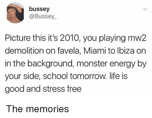 Energy, Life, and Memes: bussey  @Bussey  Picture this it's 2010, you playing mw2  demolition on favela, Miami to lbiza on  in the background, monster energy by  your side, school tomorrow. life is  good and stress free The memories
