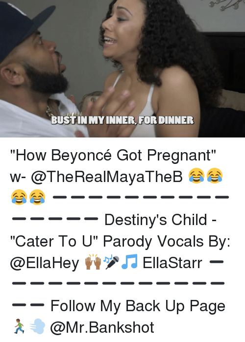 """parodies: BUSTINUMY INNER.  FOR DINNER """"How Beyoncé Got Pregnant"""" w- @TheRealMayaTheB 😂😂😂😂 ➖➖➖➖➖➖➖➖➖➖➖➖➖➖➖ Destiny's Child - """"Cater To U"""" Parody Vocals By: @EllaHey 🙌🏾🎤🎵 EllaStarr ➖➖➖➖➖➖➖➖➖➖➖➖➖➖➖ Follow My Back Up Page 🏃🏾💨 @Mr.Bankshot"""