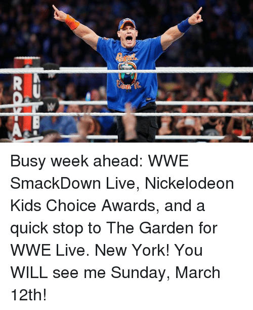 New York, Nickelodeon, and Nickelodeon Kids' Choice Awards: Busy week ahead: WWE SmackDown Live, Nickelodeon Kids Choice Awards, and a quick stop to The Garden for WWE Live. New York! You WILL see me Sunday, March 12th!