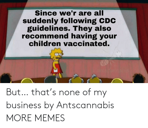 none: But… that's none of my business by Antscannabis MORE MEMES