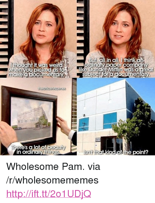 """makea: But all.in all, Ithinka  thougntit was weird  en you picked usto  dincry oaper com an  like Dunder Mifflin was a areat  makea documentaSubjectfora documento  ere's a lot of  in ordinary thin  ind of the point? <p>Wholesome Pam. via /r/wholesomememes <a href=""""http://ift.tt/2o1UDjQ"""">http://ift.tt/2o1UDjQ</a></p>"""