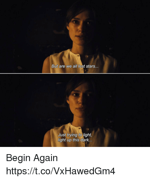 Memes, Lost, and Stars: But are we all lost stars....  Just trying light,  light up this dark.  to Begin Again https://t.co/VxHawedGm4