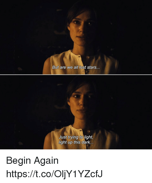 Memes, Lost, and Stars: But are we all lost stars...  Just trying to light,  light up this dark.. Begin Again https://t.co/OljY1YZcfJ