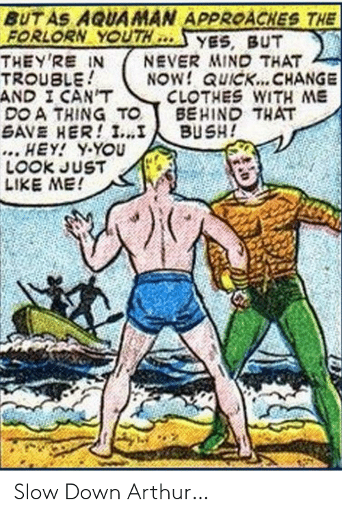 bush: BUT AS AQUAMAN APPROACHES THE  FORLORN YOUTH  THEY'RE IN  TROUBLE  AND I CAN'T  DO A THING TO  SAVE HER! I...I  ... HEY! Y-YOU  LOOK JUST  LIKE ME!  YES, BUT  NEVER MIND THAT  NOW! QUICK... CHANGE  CLOTHES WITH ME  BEHIND THAT  BUSH! Slow Down Arthur…