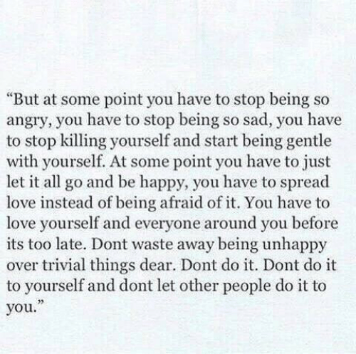 """dont do it: """"But at some point you have to stop being so  angry, you have to stop being so sad, you have  to stop killing yourself and start being gentle  with yourself. At some point you have to just  let it all go and be happy, you have to spread  love instead of being afraid of it. You have to  love yourself and everyone around you before  its too late. Dont waste away being unhappy  over trivial things dear. Dont do it. Dont do it  to yourself and dont let other people do it to  you."""