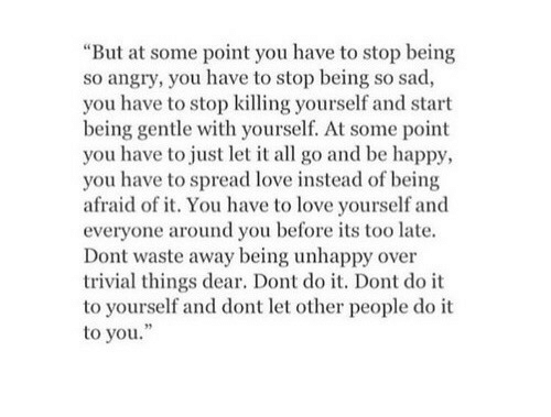 """dont do it: """"But at some point you have to stop being  so angry, you have to stop being so sad,  you have to stop killing yourself and start  being gentle with yourself. At some point  you have to just let it all go and be happy,  you have to spread love instead of being  afraid of it. You have to love yourself and  everyone around you before its too late.  Dont waste away being unhappy over  trivial things dear. Dont do it. Dont do it  to yourself and dont let other people do it  to you."""""""