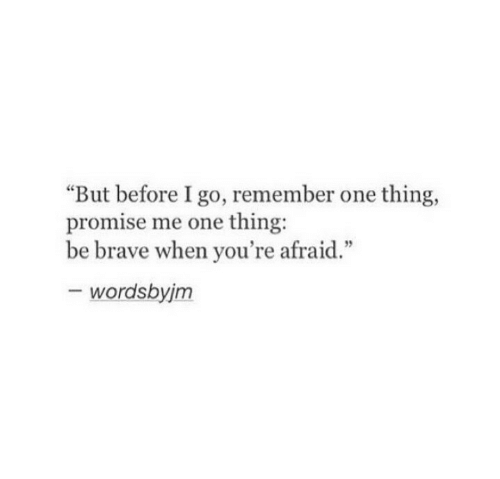 """Be Brave: """"But before I go, remember one thing,  promise me one thing:  be brave when you're afraid.""""  - wordsbyjm"""