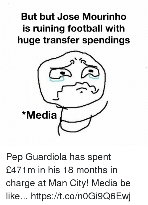 Be Like, Football, and Memes: But but Jose Mourinho  is ruining football with  huge transfer spendings  *Media Pep Guardiola has spent £471m in his 18 months in charge at Man City!  Media be like... https://t.co/n0Gi9Q6Ewj