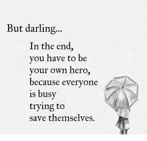 Darl: But darling...  In the end  you have to be  your own hero  because everyone  is busy  trying to  save themselves.