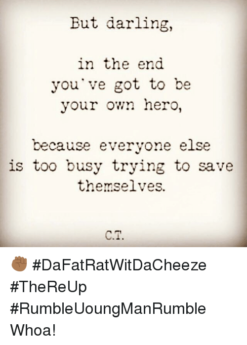 Darl: But darling,  in the end  you've got to be  your own hero,  because everyone else  is too busy trying to save  themselves.  CT. ✊🏾 #DaFatRatWitDaCheeze #TheReUp #RumbleUoungManRumble Whoa!