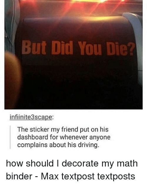 did you die: But Did You Die?  infiinite3scape:  The sticker my friend put on his  dashboard for whenever anyone  complains about his driving. how should I decorate my math binder - Max textpost textposts