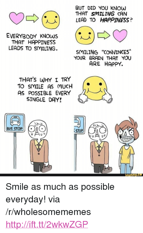 """Stop Funny: BUT DID YOU KNOW  THAT SMILING CAN  LEAD TO HAPPINESS?  (U)  EVERYBODY KNOWS  THAT HAPPINESS  LEADS TO SMILING.  SMILING """"CONVINCES  YOUR BRAIN THAT YOU  ARE HAPPY.  THATS WHY I TRY  TO SMILE AS MUCH  AS POSSIBLE EVERY  SINGLE DAY!  BUS STOP  STOP  funny. <p>Smile as much as possible everyday! via /r/wholesomememes <a href=""""http://ift.tt/2wkwZGP"""">http://ift.tt/2wkwZGP</a></p>"""