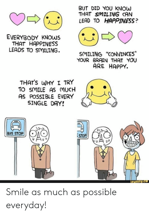 """Stop Funny: BUT DID YOU KNOW  THAT SMILING CAN  LEAD TO HAPPINESS?  (U)  EVERYBODY KNOWS  THAT HAPPINESS  LEADS TO SMILING.  SMILING """"CONVINCES  YOUR BRAIN THAT YOU  ARE HAPPY.  THATS WHY I TRY  TO SMILE AS MUCH  AS POSSIBLE EVERY  SINGLE DAY!  BUS STOP  STOP  funny. Smile as much as possible everyday!"""