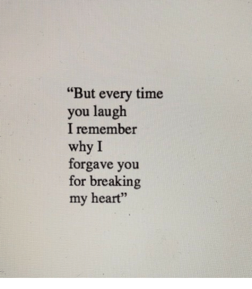 """But Every Time: """"But every time  you laugh  I remember  why I  forgave you  for breaking  my heart""""  6"""