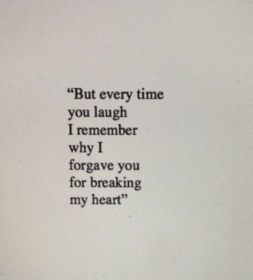 """But Every Time: """"But every time  you laugh  I remember  why I  forgave you  for breaking  my heart"""""""