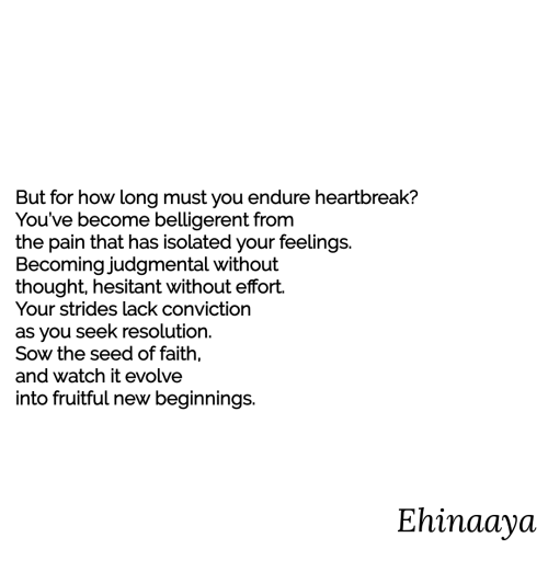 endure: But for how long must you endure heartbreak?  You've become belligerent from  the pain that has isolated your feelings.  Becoming judgmental without  thought, hesitant without effort.  Your strides lack conviction  as you seek resolution.  Sow the seed of faith,  and watch it evolve  into fruitful new beginnings.  Ehinaaya