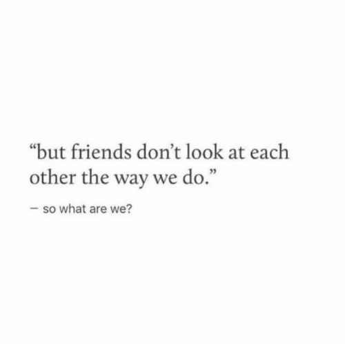 """don't look: """"but friends don't look at each  other the way we do.""""  -so what are we?"""