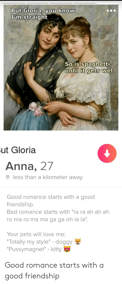 """Anna: But Gloria, you know  I'm straight  So is spaghetti,  until it gets wet  Fut Gloria  Anna, 27  less than a kilometer away  Good romance starts with a good  friendship.  Bad romance starts with """"ra ra ah ah ah  ro ma ro ma ma ga ga oh la la"""".  Your pets will love me:  """"Totally my style"""" - doggy  """"Pussymagnet"""" - kitty Good romance starts with a good friendship"""