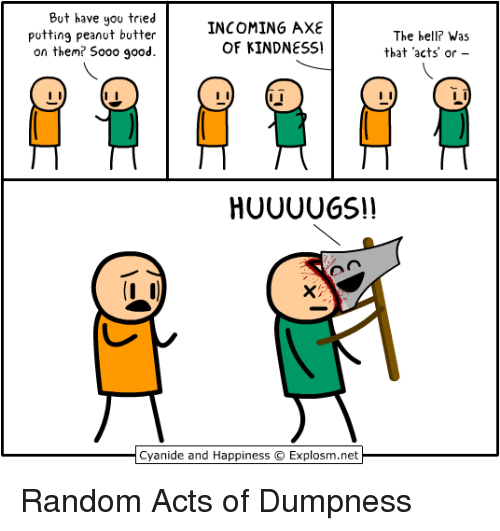 The Hell Was That: But have you tried  putting peanot botter  on them? S000 good.  INCOMING AXE  OF KINDNESS!  The hell? Was  that acts' or  Cyanide and Happiness  Explosm.net Random Acts of Dumpness