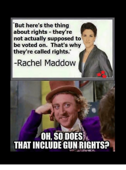 "Memes, Rachel Maddow, and 🤖: ""But here's the thing  about rights they're  not actually supposed to  be voted on. That's why  they're called rights.  Rachel Maddow  OH, SO DOES  THAT INCLUDE GUNRIGHTS?"