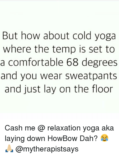 Comfortable, Lay's, and Memes: But how about cold yoga  where the temp is set to  a comfortable 68 degrees  and you wear sweatpants  and just lay on the floor Cash me @ relaxation yoga aka laying down HowBow Dah? 😂🙏🏼 @mytherapistsays