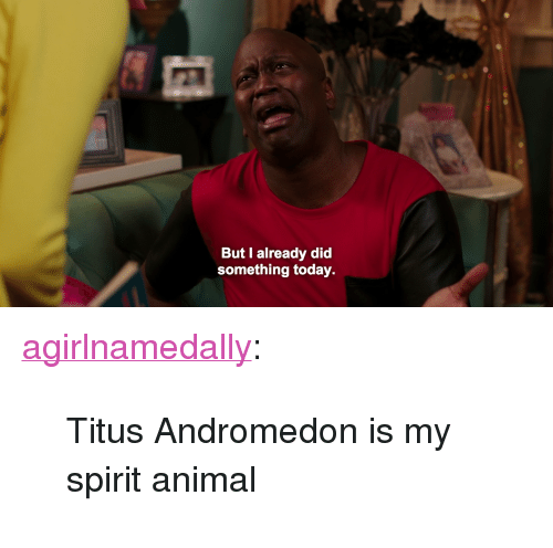 "Titus Andromedon: But I already did  something today. <p><a href=""http://agirlnamedally.tumblr.com/post/116385161200/titus-andromedon-is-my-spirit-animal"" class=""tumblr_blog"">agirlnamedally</a>:</p>  <blockquote><p>Titus Andromedon is my spirit animal</p></blockquote>"