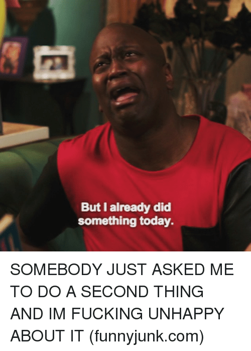 funnyjunk: But I already did  something today. SOMEBODY JUST ASKED ME TO DO A SECOND THING AND IM FUCKING UNHAPPY ABOUT IT (funnyjunk.com)
