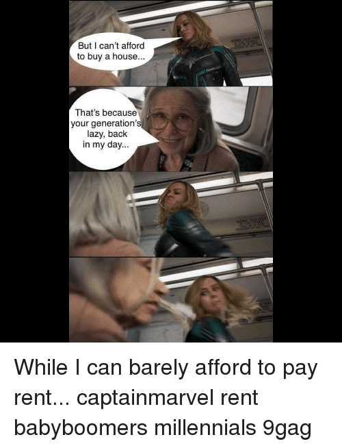 9gag, Lazy, and Memes: But I can't afford  to buy a house..  That's because  your generation'  lazy, back  in my day... While I can barely afford to pay rent... captainmarvel rent babyboomers millennials 9gag